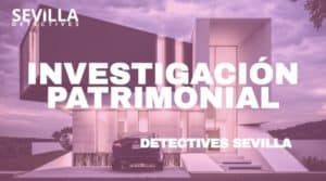 Investigación patrimonial | DETECTIVES SEVILLA